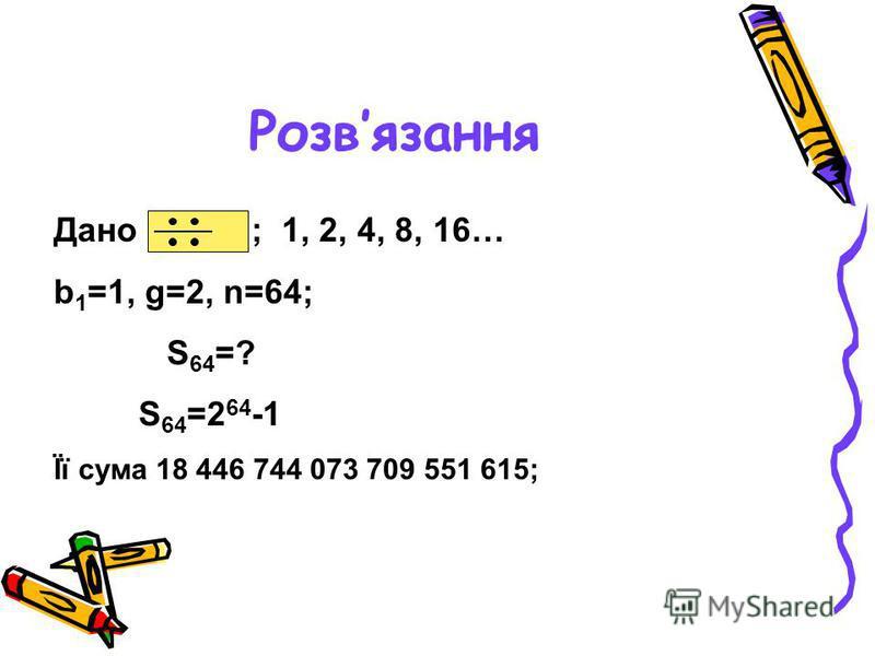 Розвязання Дано ; 1, 2, 4, 8, 16… b 1 =1, g=2, n=64; S 64 =? S 64 =2 64 -1 Її сума 18 446 744 073 709 551 615;