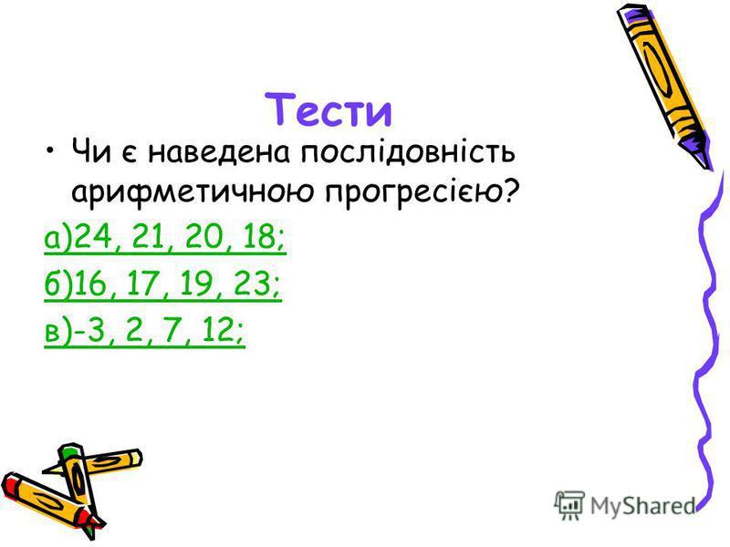 Тести Чи є наведена послідовність арифметичною прогресією? а)24, 21, 20, 18; б)16, 17, 19, 23; в)-3, 2, 7, 12;