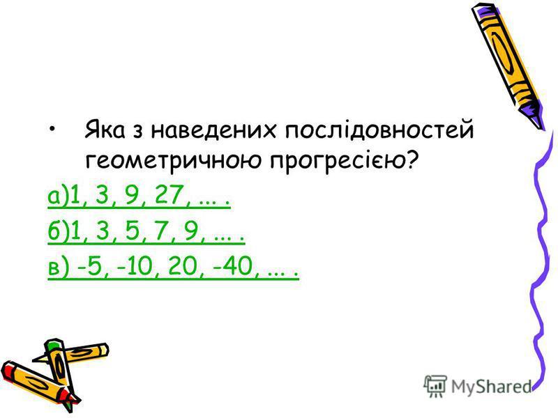 Яка з наведених послідовностей геометричною прогресією? а)1, 3, 9, 27,.... б)1, 3, 5, 7, 9,.... в) -5, -10, 20, -40,....