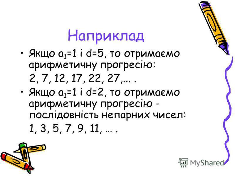 Наприклад Якщо a 1 =1 і d=5, то отримаємо арифметичну прогресію: 2, 7, 12, 17, 22, 27,.... Якщо а 1 =1 і d=2, то отримаємо арифметичну прогресію - послідовність непарних чисел: 1, 3, 5, 7, 9, 11, ….