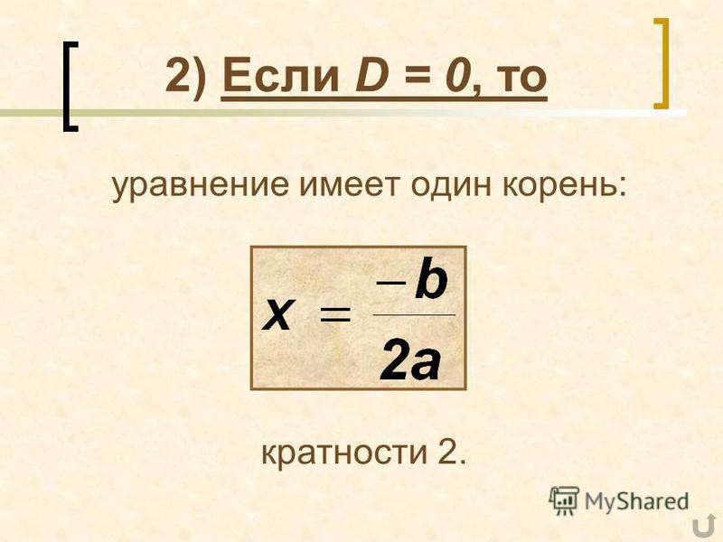 2) Если D = 0, то уравнение имеет один корень: кратности 2.