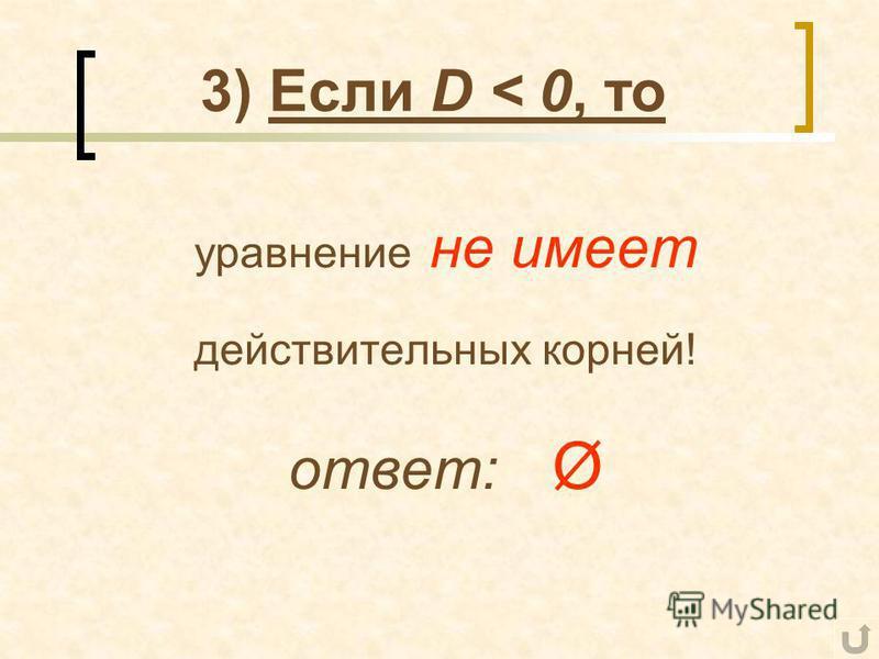 3) Если D < 0, то уравнение не имеет действительных корней! ответ: Ø