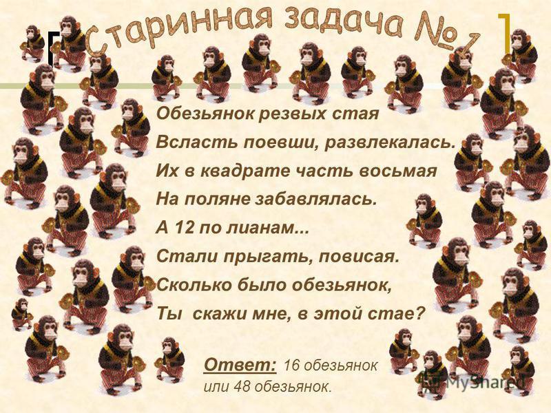 Обезьянок резвых стая Всласть поевши, развлекалась. Их в квадрате часть восьмая На поляне забавлялась. А 12 по лианам... Стали прыгать, повисая. Сколько было обезьянок, Ты скажи мне, в этой стае? Ответ: 16 обезьянок или 48 обезьянок.