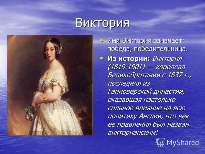Виктория Имя Виктория означает: победа, победительница. Имя Виктория означает: победа, победительница. Из истории: Виктория (1819-1901) королева Великобритании с 1837 г., последняя из Ганноверской династии, оказавшая настолько сильное влияние на всю