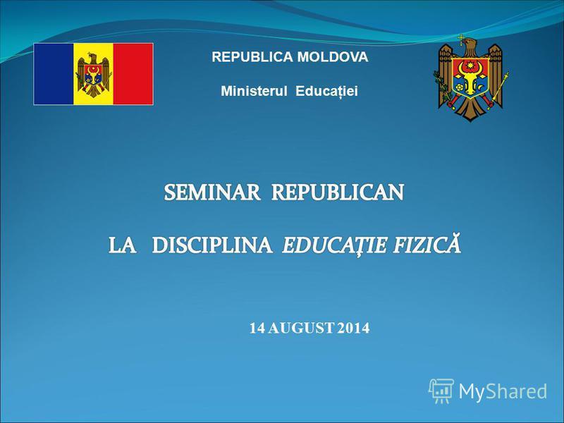 REPUBLICA MOLDOVA Ministerul Educaţiei 14 AUGUST 2014