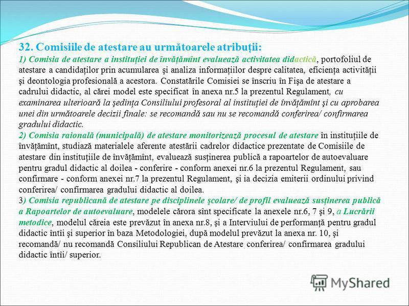 32. Comisiile de atestare au următoarele atribuţii: 1) Comisia de atestare a instituţiei de învăţămînt evaluează activitatea didactică, portofoliul de atestare a candidaţilor prin acumularea şi analiza informaţiilor despre calitatea, eficienţa activi