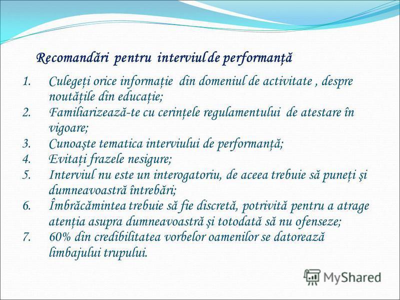 Recomandări pentru interviul de performanţă 1.Culegeţi orice informaţie din domeniul de activitate, despre noutăţile din educaţie; 2.Familiarizează-te cu cerinţele regulamentului de atestare în vigoare; 3.Cunoaşte tematica interviului de performanţă;