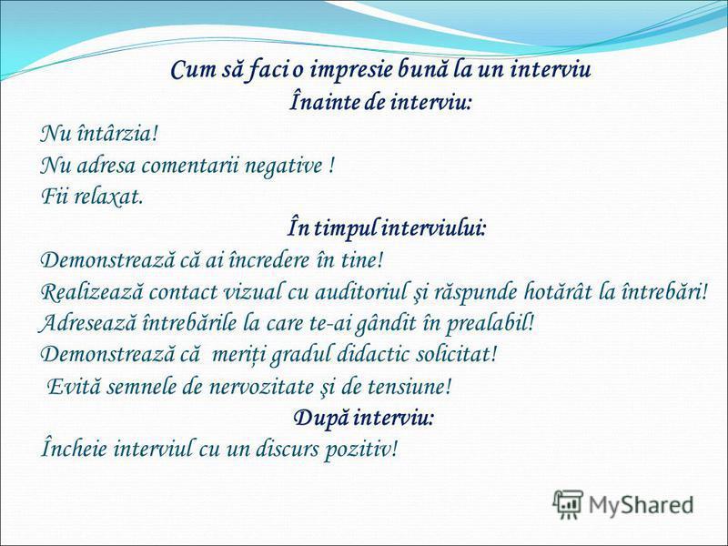 Cum să faci o impresie bună la un interviu Înainte de interviu: Nu întârzia! Nu adresa comentarii negative ! Fii relaxat. În timpul interviului: Demonstrează că ai încredere în tine! Realizează contact vizual cu auditoriul şi răspunde hotărât la într