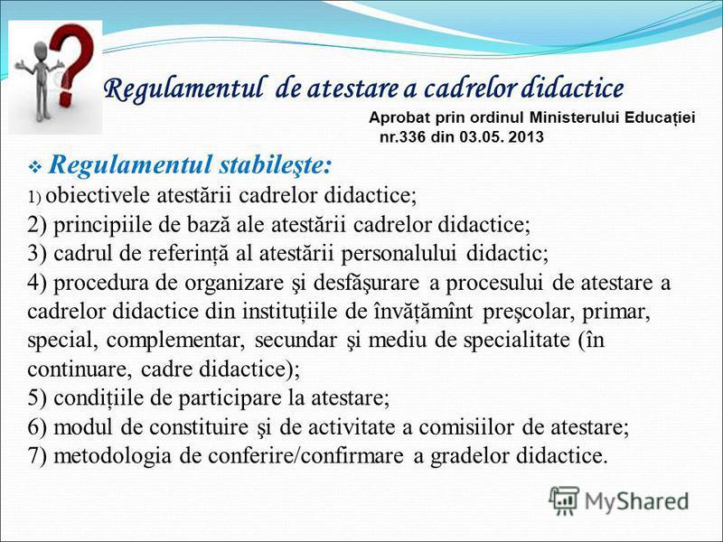 Regulamentul de atestare a cadrelor didactice Aprobat prin ordinul Ministerului Educaţiei nr.336 din 03.05. 2013 Regulamentul stabileşte: 1 ) obiectivele atestării cadrelor didactice; 2) principiile de bază ale atestării cadrelor didactice; 3) cadrul
