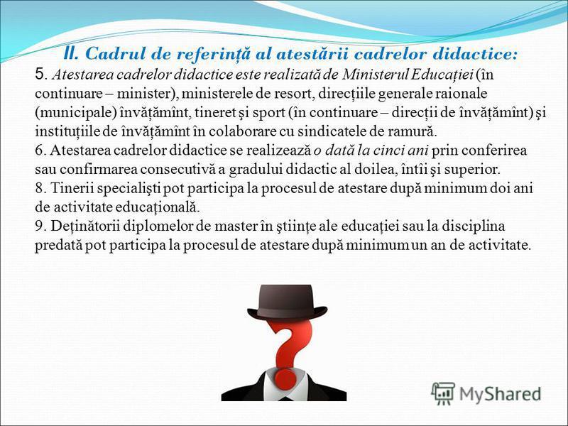 II. Cadrul de referin ţă al atest ă rii cadrelor didactice: 5. Atestarea cadrelor didactice este realizată de Ministerul Educaţiei (în continuare – minister), ministerele de resort, direcţiile generale raionale (municipale) învăţămînt, tineret şi spo