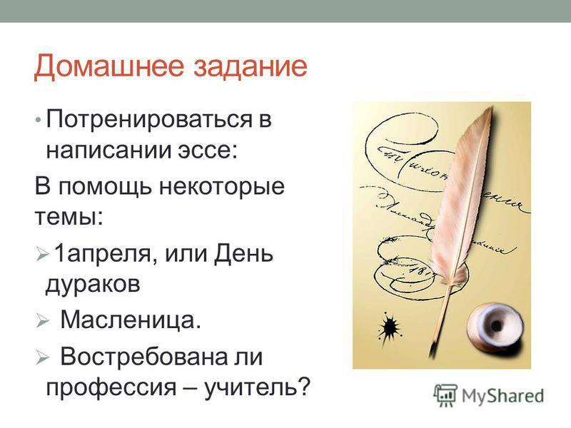 Домашнее задание Потренироваться в написании эссе: В помощь некоторые темы: 1 апреля, или День дураков Масленица. Востребована ли профессия – учитель?