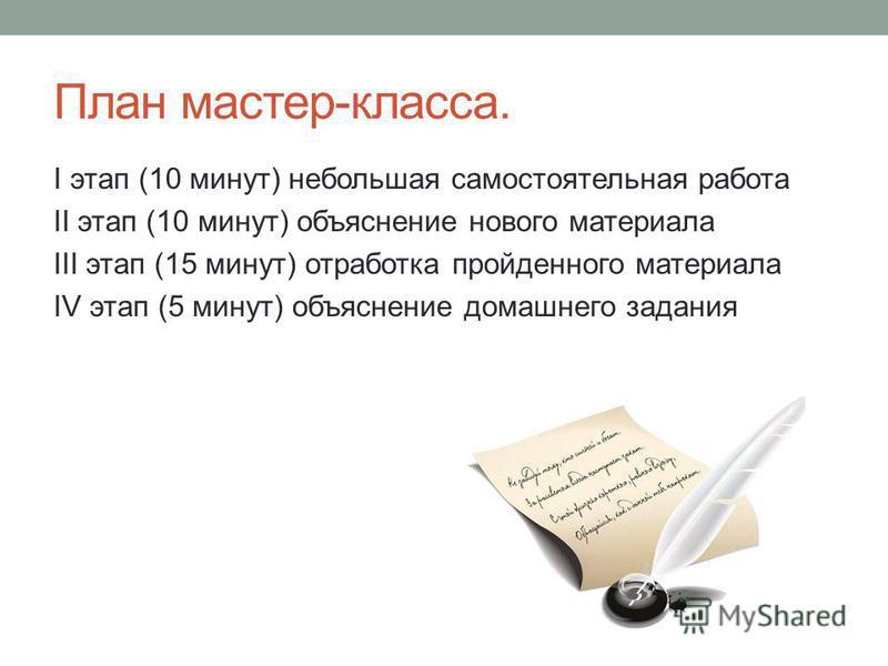 План мастер-класса. I этап (10 минут) небольшая самостоятельная работа II этап (10 минут) объяснение нового материала III этап (15 минут) отработка пройденного материала IV этап (5 минут) объяснение домашнего задания