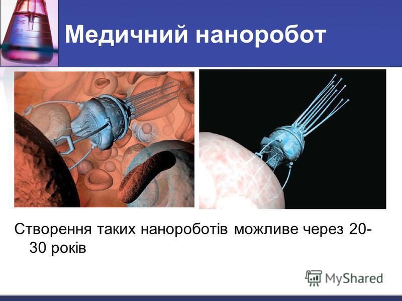 Медичний наноробот Створення таких нанороботів можливе через 20- 30 років