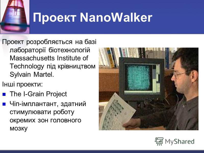 Проект NanoWalker Проект розробляється на базі лабораторії біотехнологій Massachusetts Institute of Technology під крівництвом Sylvain Martel. Інші проекти: The I-Grain Project Чіп-імплантант, здатний стимулювати роботу окремих зон головного мозку