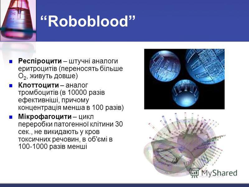 Roboblood Респіроцити – штучні аналоги еритроцитів (переносять більше О 2, живуть довше) Клоттоцити – аналог тромбоцитів (в 10000 разів ефективніші, причому концентрація менша в 100 разів) Мікрофагоцити – цикл переробки патогенної клітини 30 сек., не
