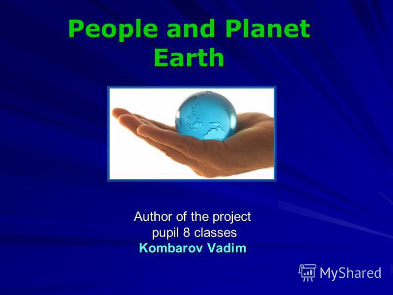 Author of the project pupil 8 classes pupil 8 classes Kombarov Vadim People and Planet Earth