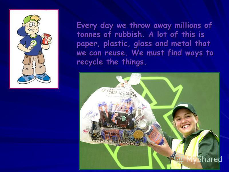 Every day we throw away millions of tonnes of rubbish. A lot of this is paper, plastic, glass and metal that we can reuse. We must find ways to recycle the things.