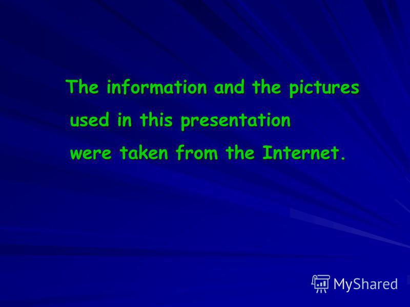 The information and the pictures The information and the pictures used in this presentation used in this presentation were taken from the Internet. were taken from the Internet.