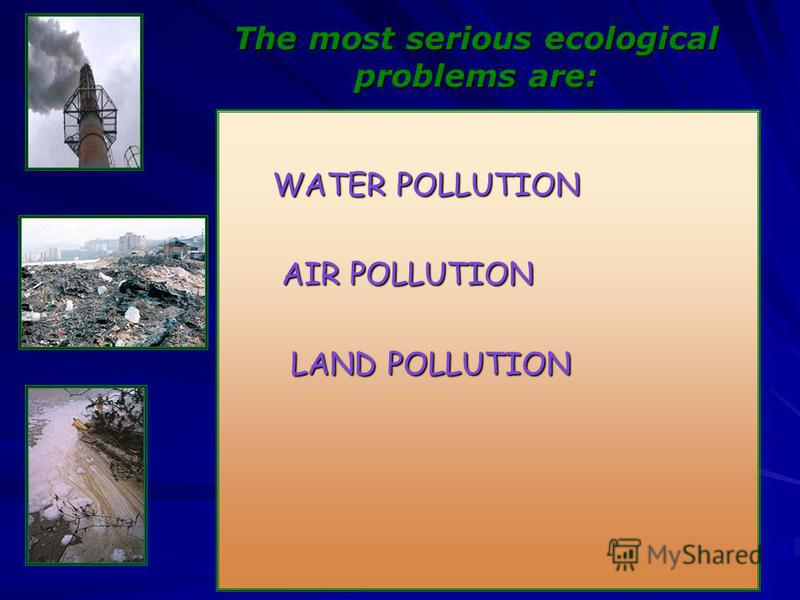 The most serious eсological problems are: WATER POLLUTION WATER POLLUTION AIR POLLUTION AIR POLLUTION LAND POLLUTION LAND POLLUTION