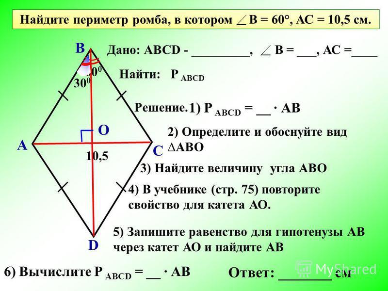 Найдите периметр ромба, в котором В = 60°, АС = 10,5 см. А В С D 60 0 10,5 Дано: АВСD - _________, Найти: Решение. 1) Р АВСD = __ АВ О 3) Найдите величину угла АВО 4) В учебнике (стр. 75) повторите свойство для катета АО. 2) Определите и обоснуйте ви