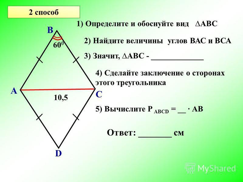 2 способ А В С D 60 0 10,5 2) Найдите величины углов ВАС и ВСА _____________ 3) Значит, АВС - _____________ 1) Определите и обоснуйте вид АВС 4) Сделайте заключение о сторонах этого треугольника 5) Вычислите Р АВСD = __ АВ Ответ: _______ см