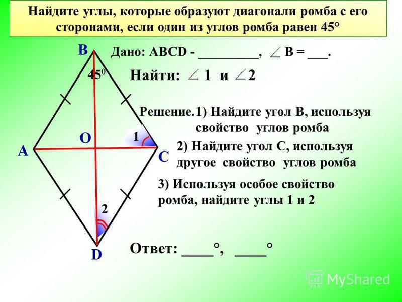 Найдите углы, которые образуют диагонали ромба с его сторонами, если один из углов ромба равен 45° А В С D Решение. О 1) Найдите угол В, используя свойство углов ромба 45 0 Найти: 1 и 2 1 2 Дано: АВСD - _________, В = ___. 3) Используя особое свойств