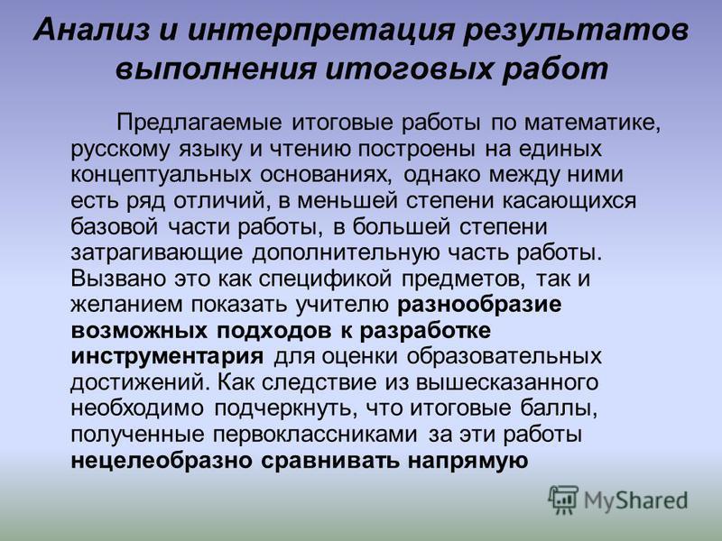 Анализ и интерпретация результатов выполнения итоговых работ Предлагаемые итоговые работы по математике, русскому языку и чтению построены на единых концептуальных основаниях, однако между ними есть ряд отличий, в меньшей степени касающихся базовой ч