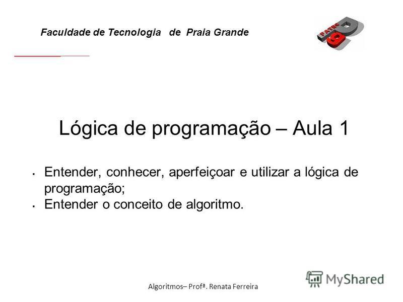 Faculdade de Tecnologia de Praia Grande Algoritmos– Profª. Renata Ferreira Lógica de programação – Aula 1 Entender, conhecer, aperfeiçoar e utilizar a lógica de programação; Entender o conceito de algoritmo.