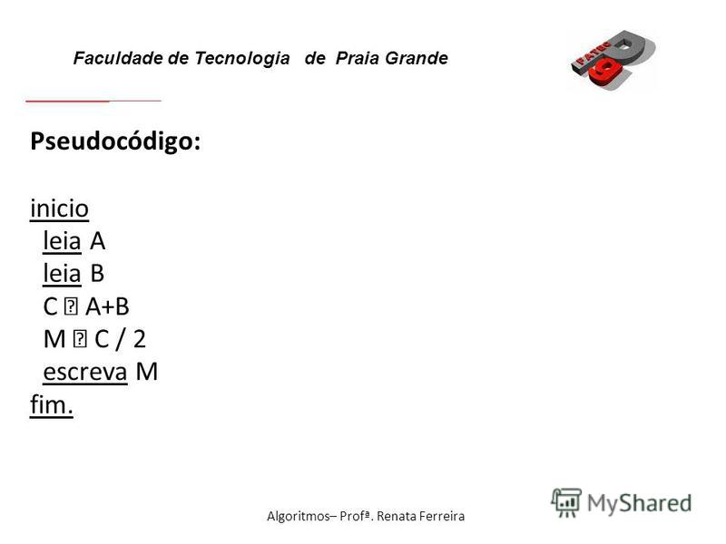 Faculdade de Tecnologia de Praia Grande Algoritmos– Profª. Renata Ferreira Pseudocódigo: inicio leia A leia B C A+B M C / 2 escreva M fim.