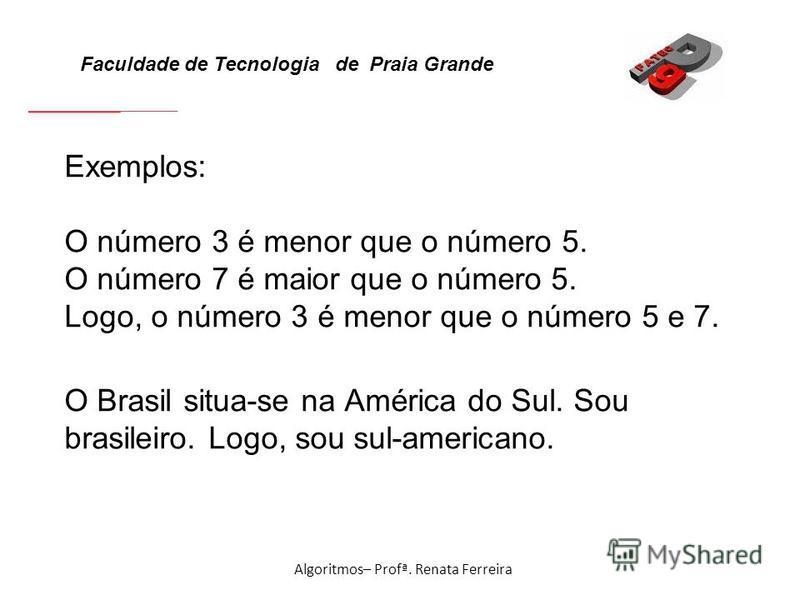 Faculdade de Tecnologia de Praia Grande Algoritmos– Profª. Renata Ferreira Exemplos: O número 3 é menor que o número 5. O número 7 é maior que o número 5. Logo, o número 3 é menor que o número 5 e 7. O Brasil situa-se na América do Sul. Sou brasileir