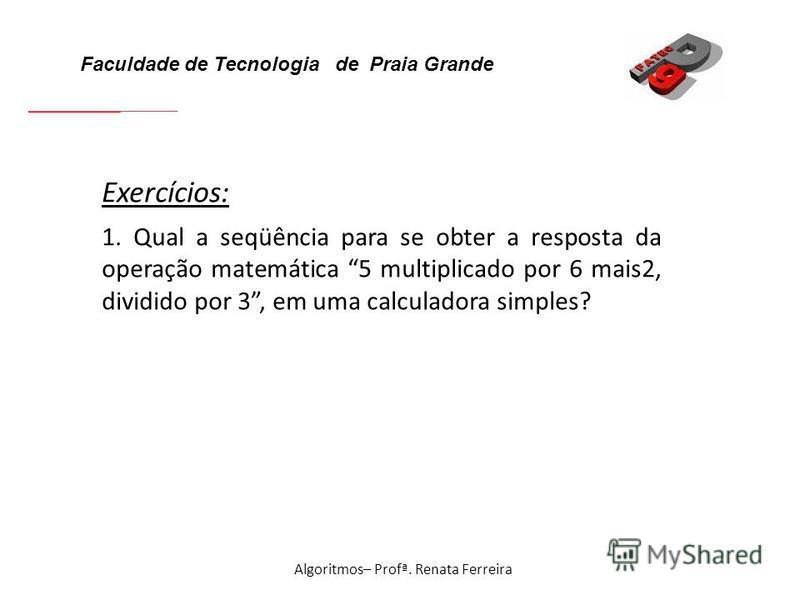 Faculdade de Tecnologia de Praia Grande Algoritmos– Profª. Renata Ferreira Exercícios: 1. Qual a seqüência para se obter a resposta da operação matemática 5 multiplicado por 6 mais2, dividido por 3, em uma calculadora simples?