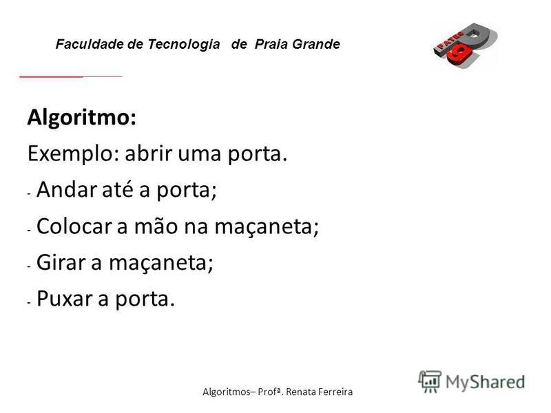 Faculdade de Tecnologia de Praia Grande Algoritmos– Profª. Renata Ferreira Algoritmo: Exemplo: abrir uma porta. - Andar até a porta; - Colocar a mão na maçaneta; - Girar a maçaneta; - Puxar a porta.