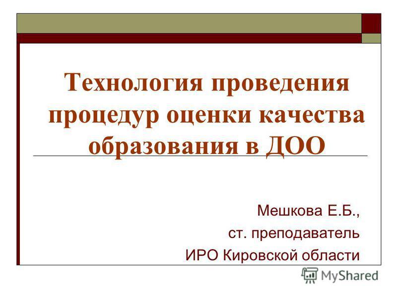Технология проведения процедур оценки качества образования в ДОО Мешкова Е.Б., ст. преподаватель ИРО Кировской области