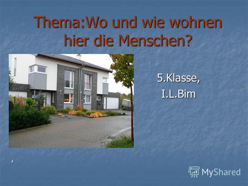 Thema:Wo und wie wohnen hier die Menschen? 5.Klasse,I.L.Bim,