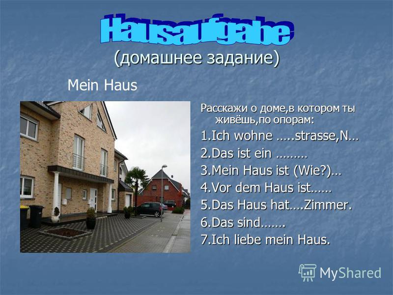 (домашнее задание) Расскажи о доме,в котором ты живёшь,по опорам: 1.Ich wohne …..strasse,N… 2.Das ist ein ……… 3.Mein Haus ist (Wie?)… 4.Vor dem Haus ist…… 5.Das Haus hat….Zimmer. 6.Das sind……. 7.Ich liebe mein Haus. Mein Haus