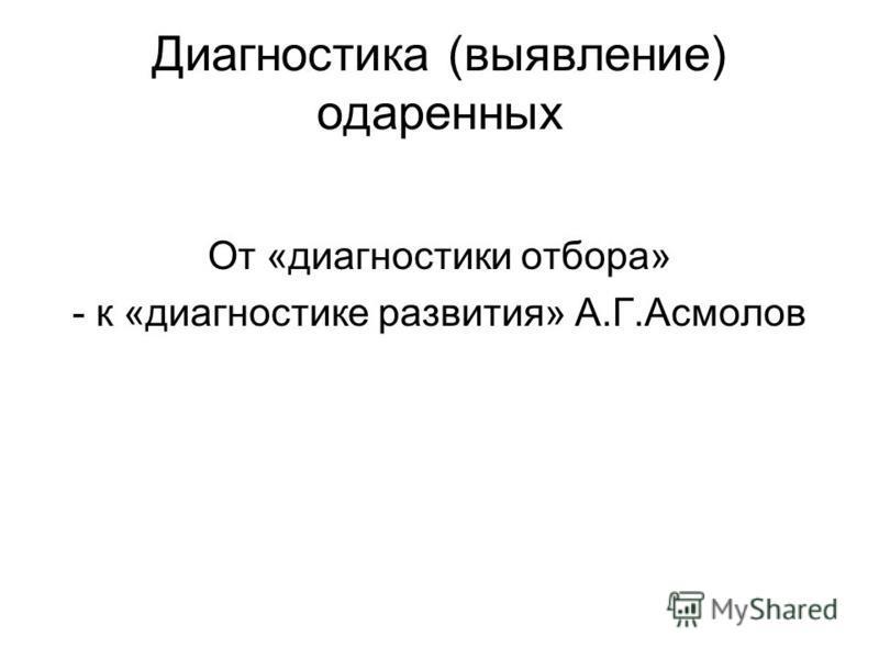 Диагностика (выявление) одаренных От «диагностики отбора» - к «диагностике развития» А.Г.Асмолов