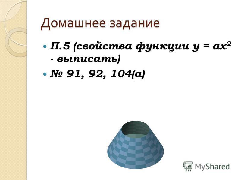 Домашнее задание П.5 (свойства функции у = ах 2 - выписать) 91, 92, 104(а)