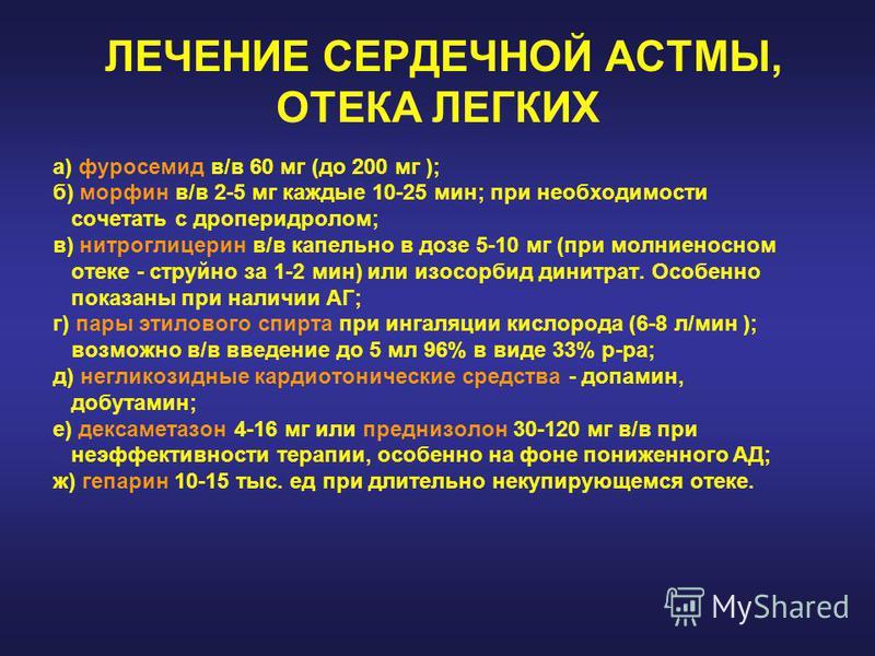 ЛЕЧЕНИЕ СЕРДЕЧНОЙ АСТМЫ, ОТЕКА ЛЕГКИХ а) фуросемид в/в 60 мг (до 200 мг ); б) морфин в/в 2-5 мг каждые 10-25 мин; при необходимости сочетать с дроперидолом; в) нитроглицерин в/в капельно в дозе 5-10 мг (при молниеносном отеке - струйно за 1-2 мин) ил