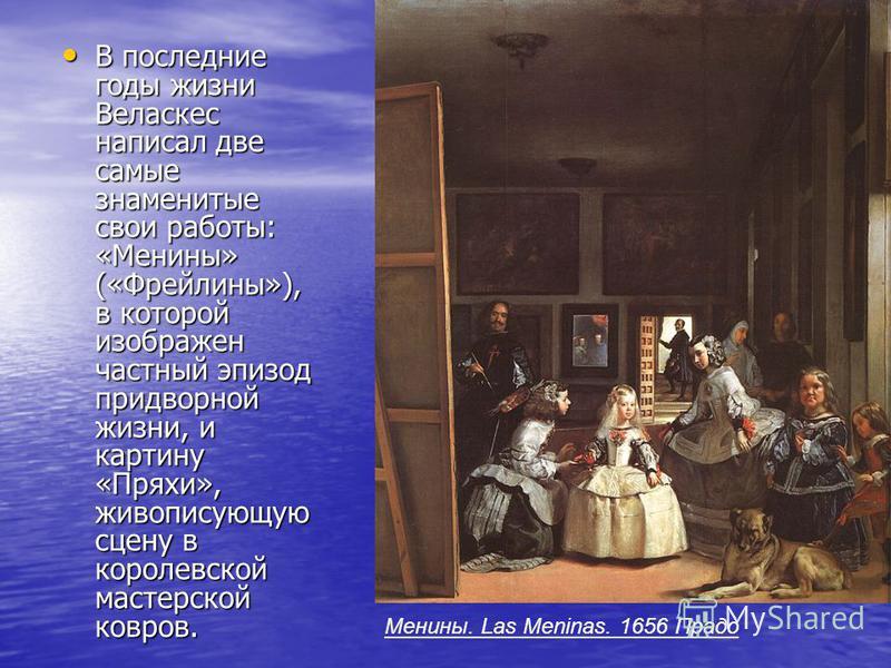 В последние годы жизни Веласкес написал две самые знаменитые свои работы: «Менины» («Фрейлины»), в которой изображен частный эпизод придворной жизни, и картину «Пряхи», живописующую сцену в королевской мастерской ковров. В последние годы жизни Веласк