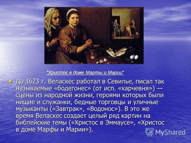 До 1623 г. Веласкес работал в Севилье, писал так называемые «бодегонес» (от исп. «харчевня») сцены из народной жизни, героями которых были нищие и служанки, бедные торговцы и уличные музыканты («Завтрак», «Водонос»). В это же время Веласкес создает ц
