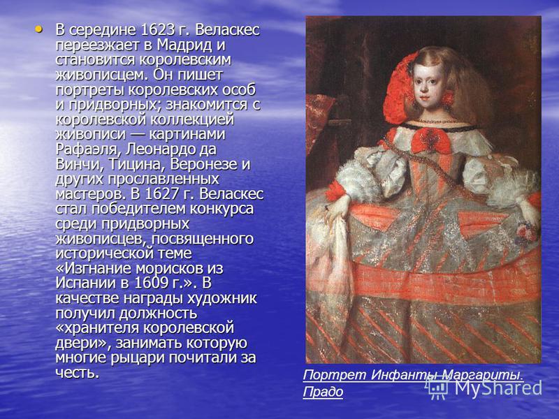 В середине 1623 г. Веласкес переезжает в Мадрид и становится королевским живописцем. Он пишет портреты королевских особ и придворных; знакомится с королевской коллекцией живописи картинами Рафаэля, Леонардо да Винчи, Тицина, Веронезе и других прослав