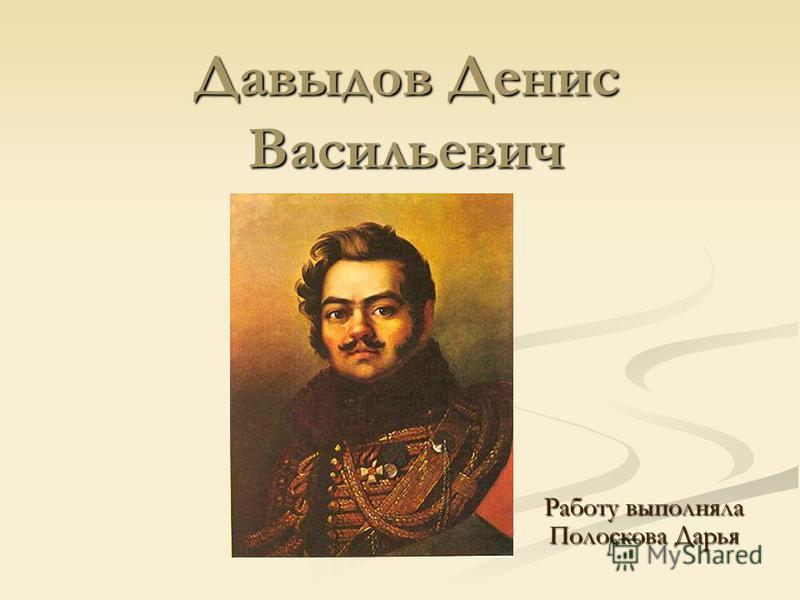 Давыдов Денис Васильевич Работу выполняла Полоскова Дарья