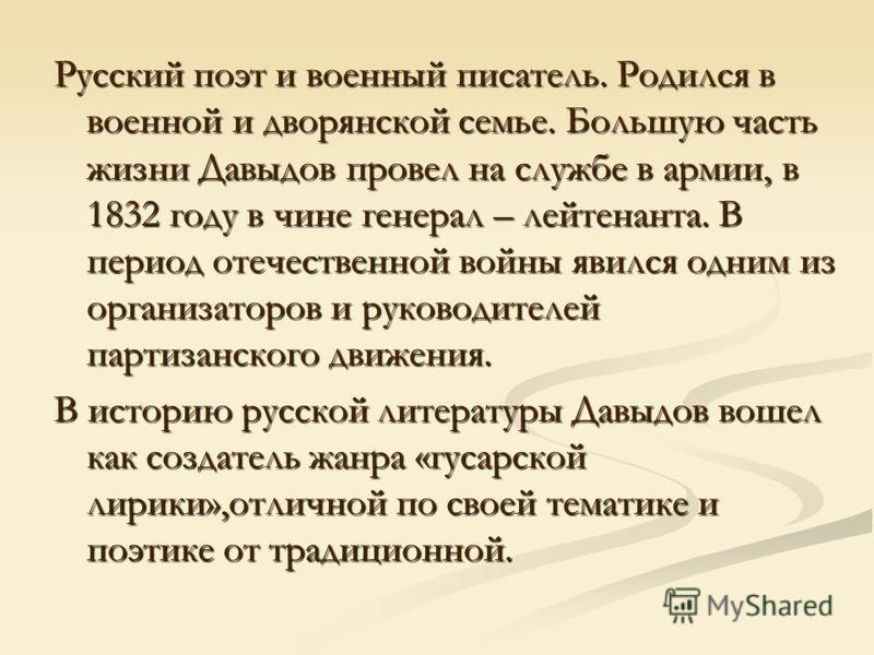 Русский поэт и военный писатель. Родился в военной и дворянской семье. Большую часть жизни Давыдов провел на службе в армии, в 1832 году в чине генерал – лейтенанта. В период отечественной войны явился одним из организаторов и руководителей партизанс