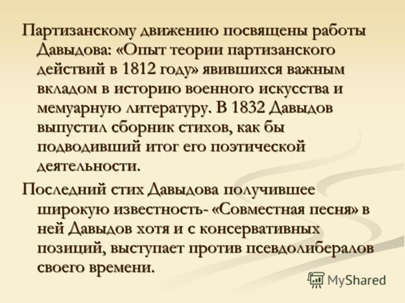 Партизанскому движению посвящены работы Давыдова: «Опыт теории партизанского действий в 1812 году» явившихся важным вкладом в историю военного искусства и мемуарную литературу. В 1832 Давыдов выпустил сборник стихов, как бы подводивший итог его поэти