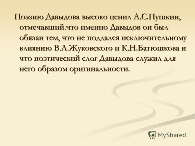 Поэзию Давыдова высоко ценил А.С.Пушкин, отмечавший.что именно Давыдов он был обязан тем, что не поддался исключительному влиянию В.А.Жуковского и К.Н.Батюшкова и что поэтический слог Давыдова служил для него образом оригинальности. Поэзию Давыдова в