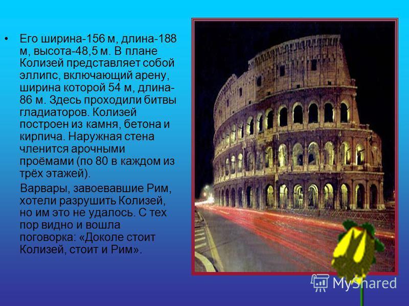 Рим (Колизей) Колизей-выдающийся памятник древнеримской архитектуры в Риме. Это огромный амфитеатр, вмещавший около 50 тыс. жителей, был предназначен для цирковых представлений. Колизей был заложен около 70 г., открыт в 80 г. «Колизей» от латинского