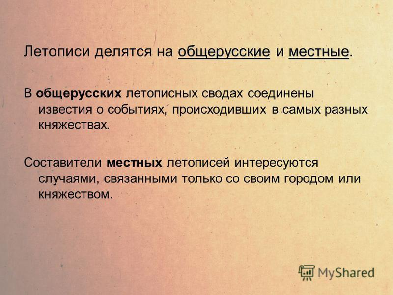 общерусские местные Летописи делятся на общерусские и местные. В общерусских летописных сводах соединены известия о событиях, происходивших в самых разных княжествах. Составители местных летописей интересуются случаями, связанными только со своим гор