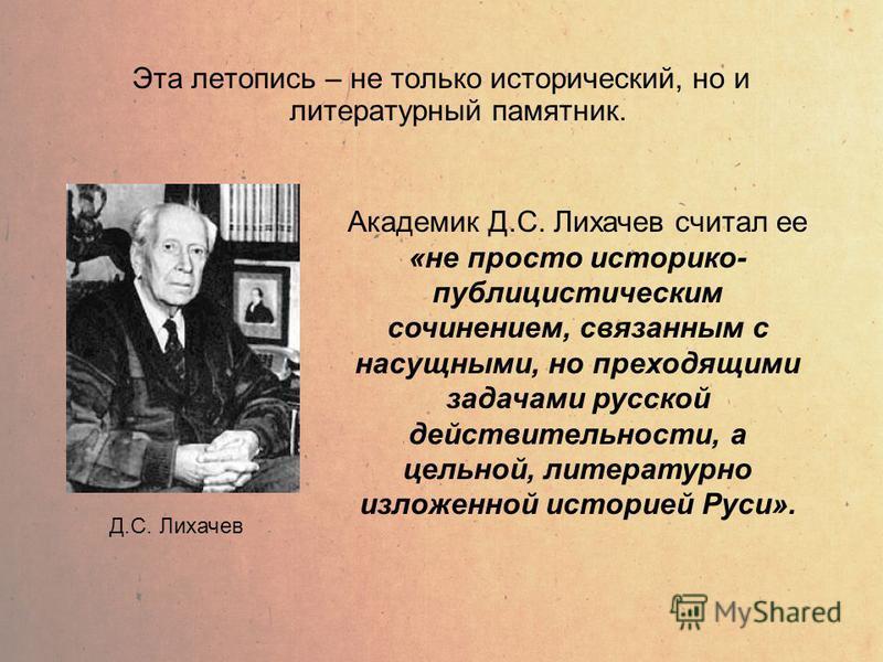 Эта летопись – не только исторический, но и литературный памятник. Д.С. Лихачев Академик Д.С. Лихачев считал ее «не просто историко- публицистическим сочинением, связанным с насущными, но преходящими задачами русской действительности, а цельной, лите