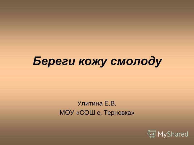 Береги кожу смолоду Улитина Е.В. МОУ «СОШ с. Терновека»