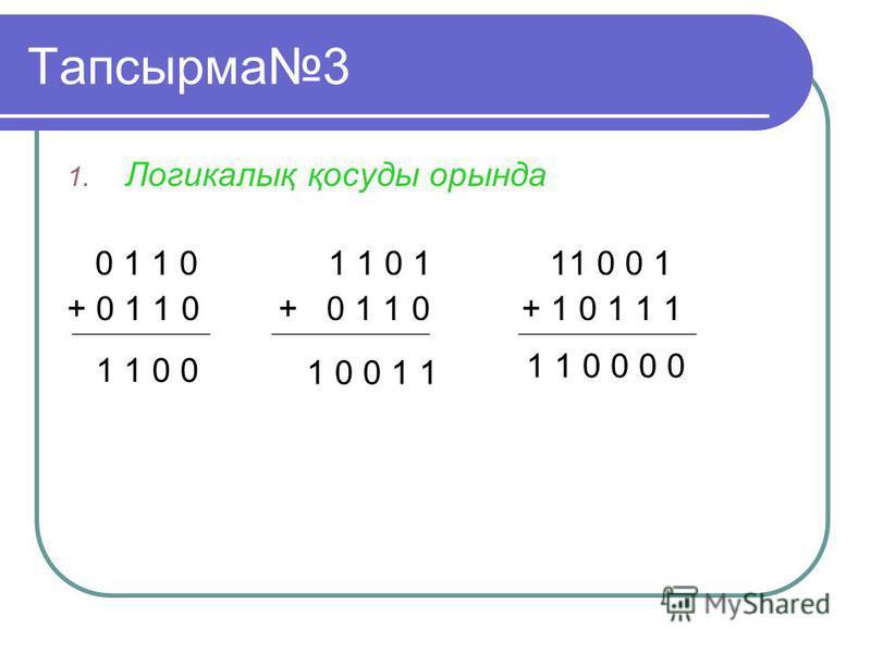 Тапсырма3 1. Логикалық қосуды орында 0 1 1 0 1 1 0 1 11 0 0 1 + 0 1 1 0 + 0 1 1 0 + 1 0 1 1 1 1 1 0 0 1 0 0 1 1 1 1 0 0 0 0